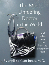 The Most Unfeeling Doctor in the World and Other True Tales From the Emergency Room, a Medical Memoir by Melissa Yuan-Innes, MD