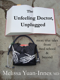 The Unfeeling Doctor, Unplugged:  Tales from Med School and Beyond; a Medical Memoir by Melissa Yuan-Innes, MD